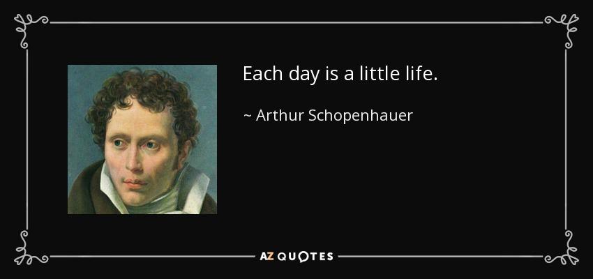 Each day is a little life. - Arthur Schopenhauer