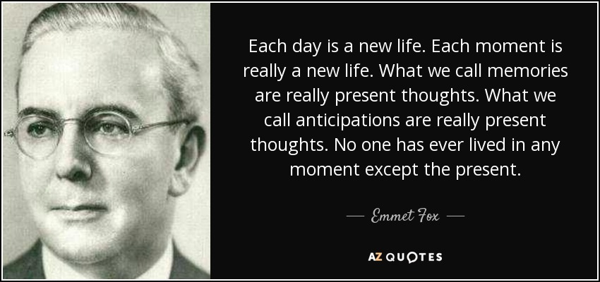 Each day is a new life. Each moment is really a new life. What we call memories are really present thoughts. What we call anticipations are really present thoughts. No one has ever lived in any moment except the present. - Emmet Fox
