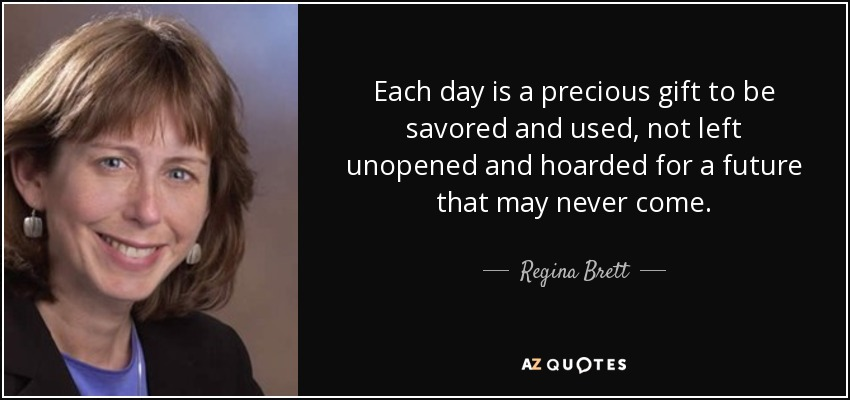 Each day is a precious gift to be savored and used, not left unopened and hoarded for a future that may never come. - Regina Brett