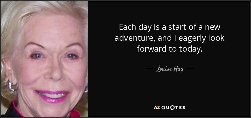 Each day is a start of a new adventure, and I eagerly look forward to today. - Louise Hay