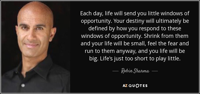 Each day, life will send you little windows of opportunity. Your destiny will ultimately be defined by how you respond to these windows of opportunity. Shrink from them and your life will be small, feel the fear and run to them anyway, and you life will be big. Life's just too short to play little. - Robin Sharma
