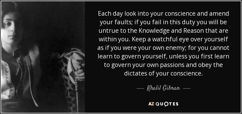 Each day look into your conscience and amend your faults; if you fail in this duty you will be untrue to the Knowledge and Reason that are within you. Keep a watchful eye over yourself as if you were your own enemy; for you cannot learn to govern yourself, unless you first learn to govern your own passions and obey the dictates of your conscience. - Khalil Gibran