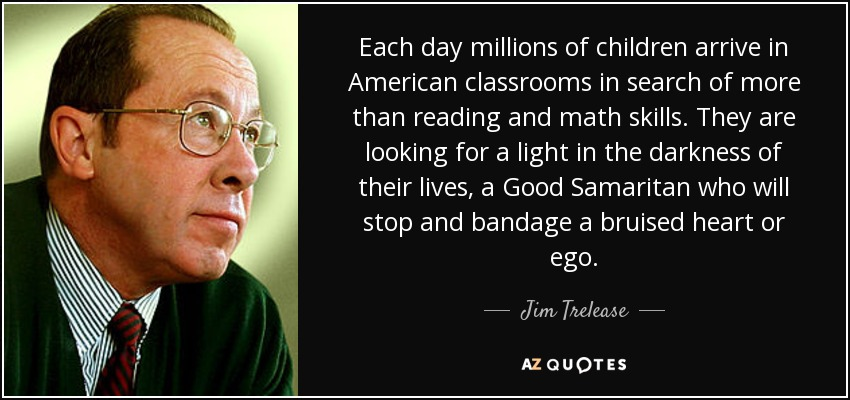 Each day millions of children arrive in American classrooms in search of more than reading and math skills. They are looking for a light in the darkness of their lives, a Good Samaritan who will stop and bandage a bruised heart or ego. - Jim Trelease