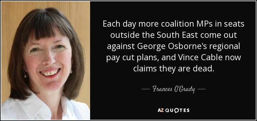 Each day more coalition MPs in seats outside the South East come out against George Osborne's regional pay cut plans, and Vince Cable now claims they are dead. - Frances O'Grady