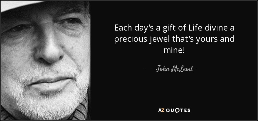 Each day's a gift of Life divine a precious jewel that's yours and mine! - John McLeod