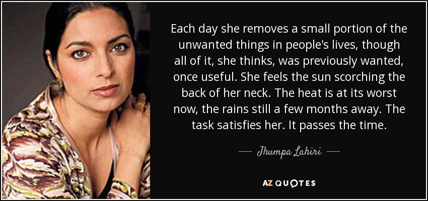 Each day she removes a small portion of the unwanted things in people's lives, though all of it, she thinks, was previously wanted, once useful. She feels the sun scorching the back of her neck. The heat is at its worst now, the rains still a few months away. The task satisfies her. It passes the time. - Jhumpa Lahiri