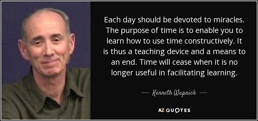 Each day should be devoted to miracles. The purpose of time is to enable you to learn how to use time constructively. It is thus a teaching device and a means to an end. Time will cease when it is no longer useful in facilitating learning. - Kenneth Wapnick