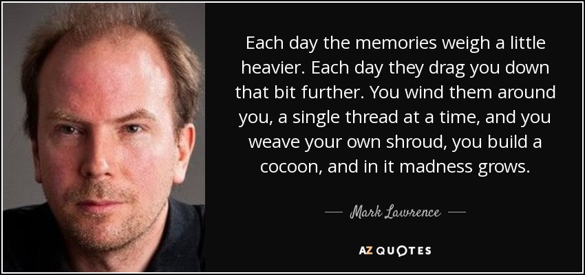 Each day the memories weigh a little heavier. Each day they drag you down that bit further. You wind them around you, a single thread at a time, and you weave your own shroud, you build a cocoon, and in it madness grows. - Mark Lawrence