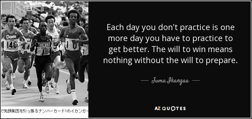 Each day you don't practice is one more day you have to practice to get better. The will to win means nothing without the will to prepare. - Juma Ikangaa