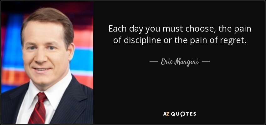 Each day you must choose, the pain of discipline or the pain of regret. - Eric Mangini