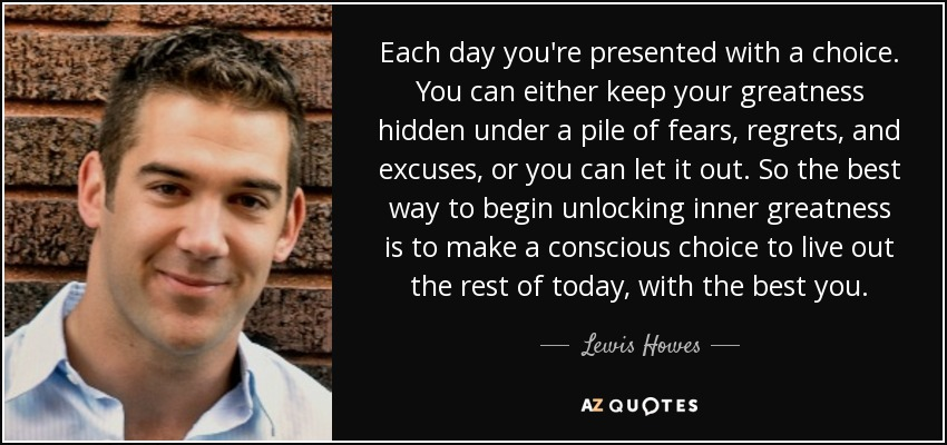 Each day you're presented with a choice. You can either keep your greatness hidden under a pile of fears, regrets, and excuses, or you can let it out. So the best way to begin unlocking inner greatness is to make a conscious choice to live out the rest of today, with the best you. - Lewis Howes