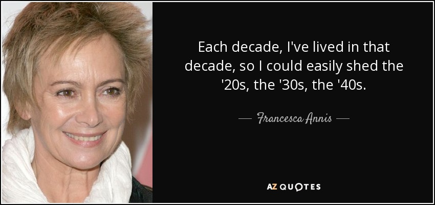 Each decade, I've lived in that decade, so I could easily shed the '20s, the '30s, the '40s. - Francesca Annis