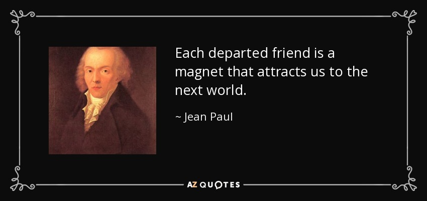 Each departed friend is a magnet that attracts us to the next world. - Jean Paul