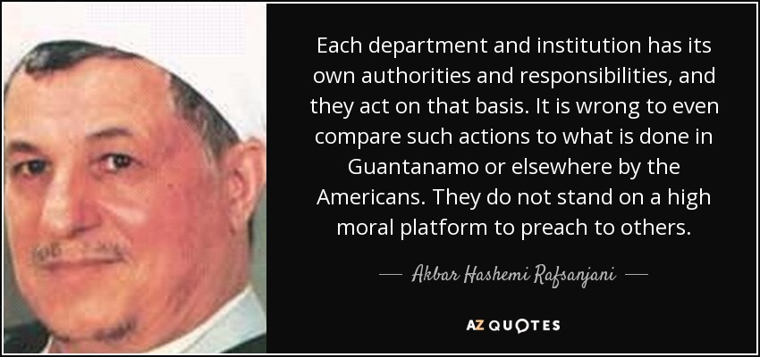 Each department and institution has its own authorities and responsibilities, and they act on that basis. It is wrong to even compare such actions to what is done in Guantanamo or elsewhere by the Americans. They do not stand on a high moral platform to preach to others. - Akbar Hashemi Rafsanjani