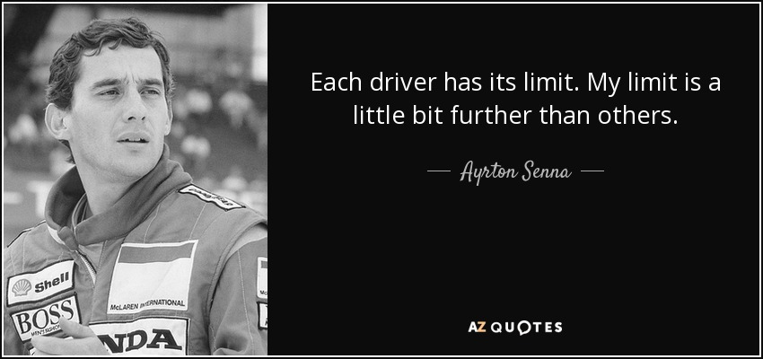 Each driver has its limit. My limit is a little bit further than others. - Ayrton Senna