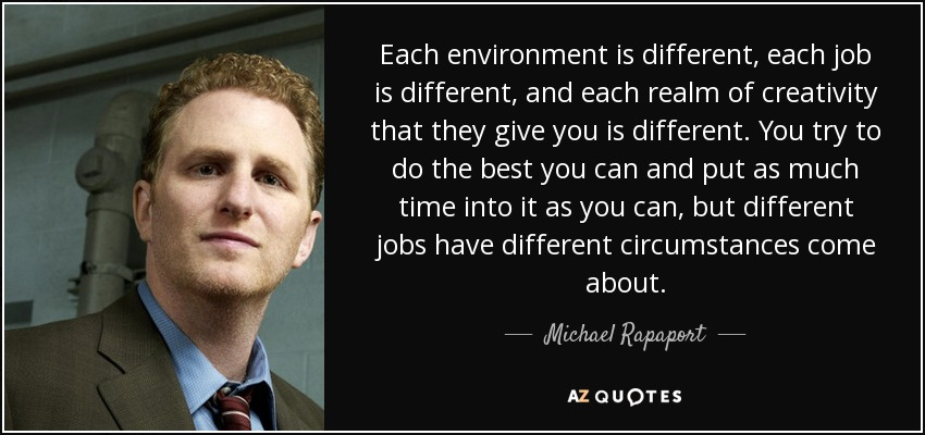Each environment is different, each job is different, and each realm of creativity that they give you is different. You try to do the best you can and put as much time into it as you can, but different jobs have different circumstances come about. - Michael Rapaport