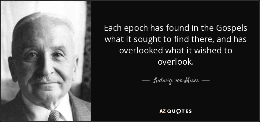 Each epoch has found in the Gospels what it sought to find there, and has overlooked what it wished to overlook. - Ludwig von Mises