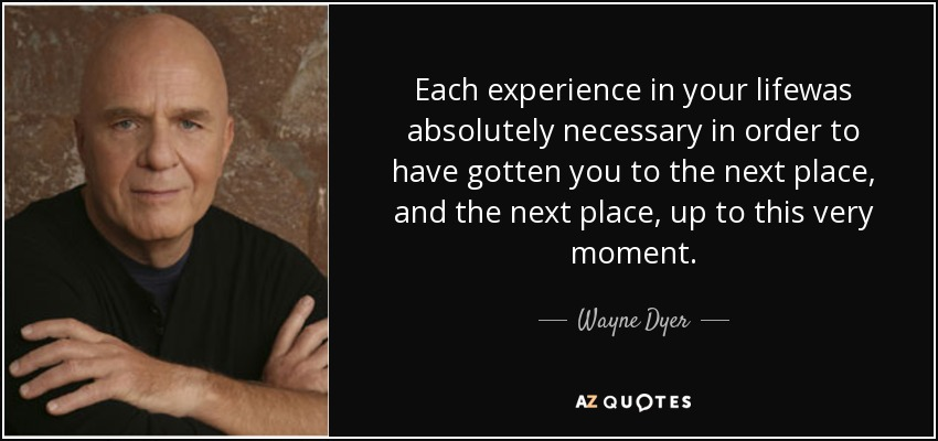 Each experience in your lifewas absolutely necessary in order to have gotten you to the next place, and the next place, up to this very moment. - Wayne Dyer