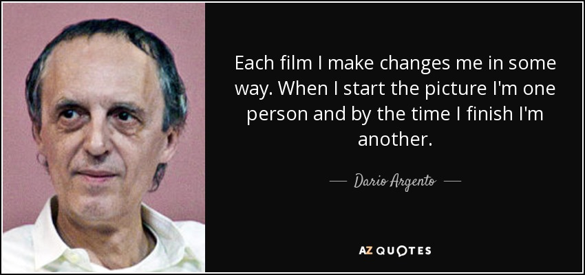Each film I make changes me in some way. When I start the picture I'm one person and by the time I finish I'm another. - Dario Argento