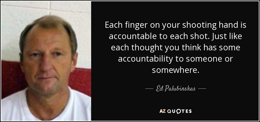 Each finger on your shooting hand is accountable to each shot. Just like each thought you think has some accountability to someone or somewhere. - Ed Palubinskas