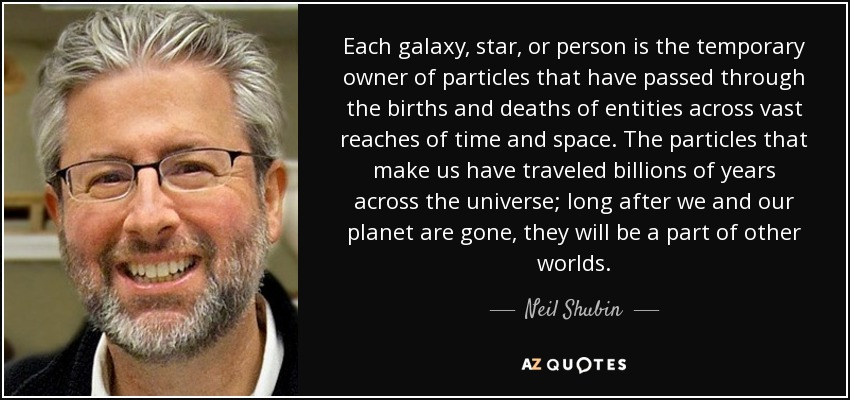 Each galaxy, star, or person is the temporary owner of particles that have passed through the births and deaths of entities across vast reaches of time and space. The particles that make us have traveled billions of years across the universe; long after we and our planet are gone, they will be a part of other worlds. - Neil Shubin