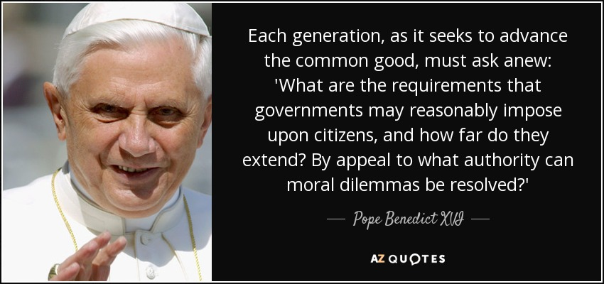 Each generation, as it seeks to advance the common good, must ask anew: 'What are the requirements that governments may reasonably impose upon citizens, and how far do they extend? By appeal to what authority can moral dilemmas be resolved?' - Pope Benedict XVI
