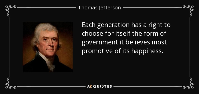 Each generation has a right to choose for itself the form of government it believes most promotive of its happiness. - Thomas Jefferson
