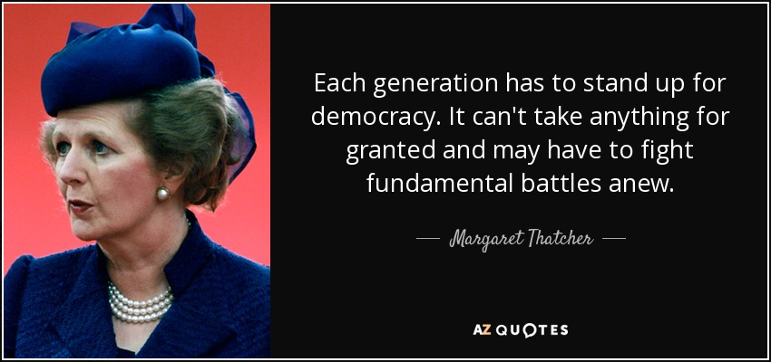 Each generation has to stand up for democracy. It can't take anything for granted and may have to fight fundamental battles anew. - Margaret Thatcher