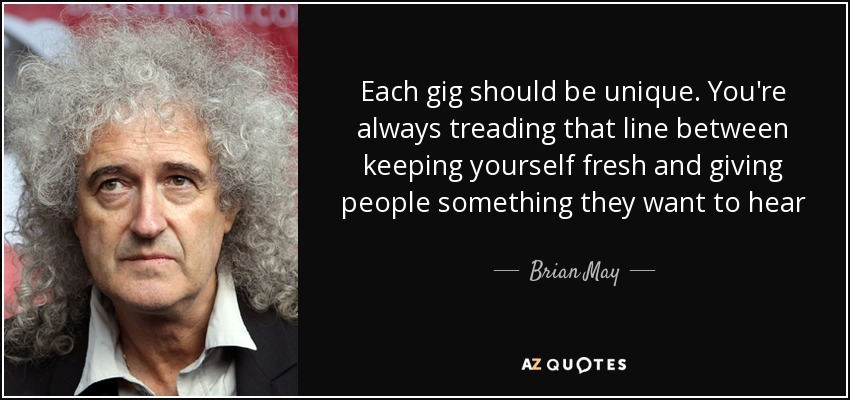 Each gig should be unique. You're always treading that line between keeping yourself fresh and giving people something they want to hear - Brian May