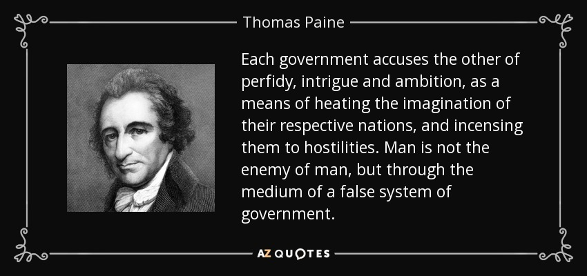 Each government accuses the other of perfidy, intrigue and ambition, as a means of heating the imagination of their respective nations, and incensing them to hostilities. Man is not the enemy of man, but through the medium of a false system of government. - Thomas Paine
