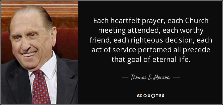 Each heartfelt prayer, each Church meeting attended, each worthy friend, each righteous decision, each act of service perfomed all precede that goal of eternal life. - Thomas S. Monson