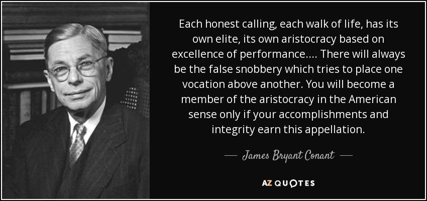 Each honest calling, each walk of life, has its own elite, its own aristocracy based on excellence of performance. . . . There will always be the false snobbery which tries to place one vocation above another. You will become a member of the aristocracy in the American sense only if your accomplishments and integrity earn this appellation. - James Bryant Conant