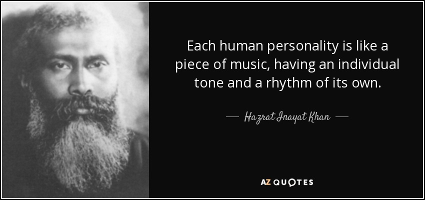 Each human personality is like a piece of music, having an individual tone and a rhythm of its own. - Hazrat Inayat Khan