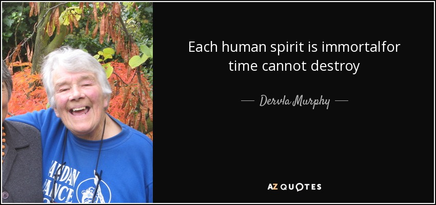 Each human spirit is immortalfor time cannot destroy - Dervla Murphy