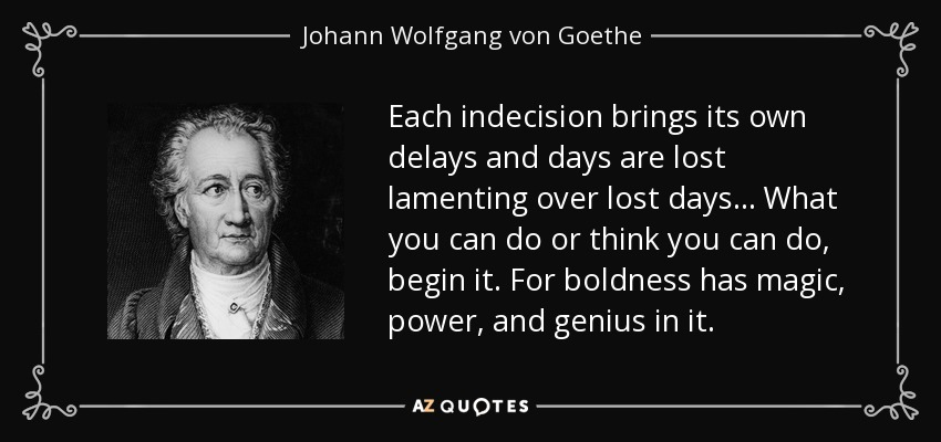 Each indecision brings its own delays and days are lost lamenting over lost days... What you can do or think you can do, begin it. For boldness has magic, power, and genius in it. - Johann Wolfgang von Goethe