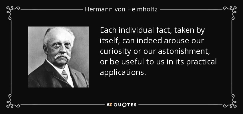 Each individual fact, taken by itself, can indeed arouse our curiosity or our astonishment, or be useful to us in its practical applications. - Hermann von Helmholtz