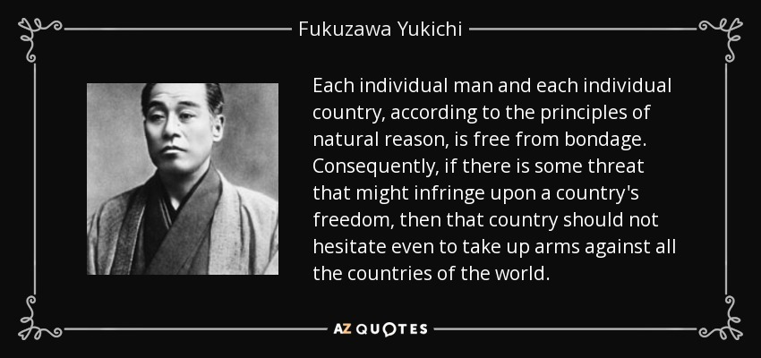 Each individual man and each individual country, according to the principles of natural reason, is free from bondage. Consequently, if there is some threat that might infringe upon a country's freedom, then that country should not hesitate even to take up arms against all the countries of the world. - Fukuzawa Yukichi