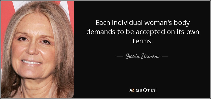 Each individual woman's body demands to be accepted on its own terms. - Gloria Steinem