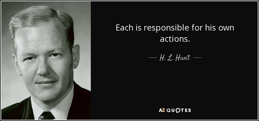 Each is responsible for his own actions. - H. L. Hunt