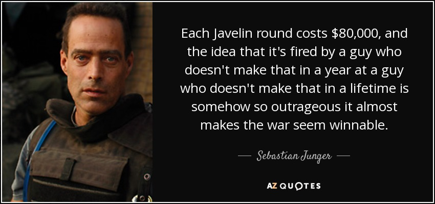 Each Javelin round costs $80,000, and the idea that it's fired by a guy who doesn't make that in a year at a guy who doesn't make that in a lifetime is somehow so outrageous it almost makes the war seem winnable. - Sebastian Junger