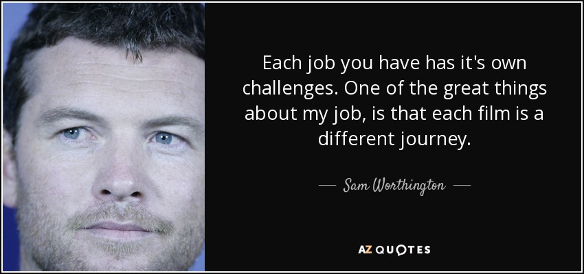 Each job you have has it's own challenges. One of the great things about my job, is that each film is a different journey. - Sam Worthington