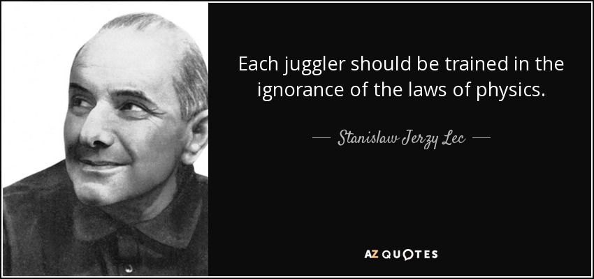 Each juggler should be trained in the ignorance of the laws of physics. - Stanislaw Jerzy Lec