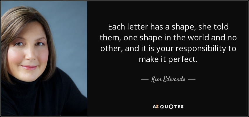 Each letter has a shape, she told them, one shape in the world and no other, and it is your responsibility to make it perfect. - Kim Edwards