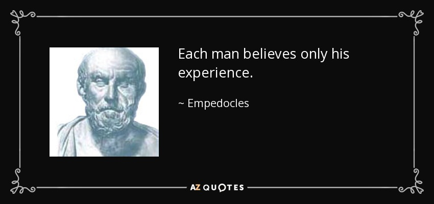 Each man believes only his experience. - Empedocles
