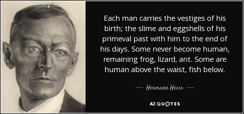 Each man carries the vestiges of his birth; the slime and eggshells of his primeval past with him to the end of his days. Some never become human, remaining frog, lizard, ant. Some are human above the waist, fish below. - Hermann Hesse