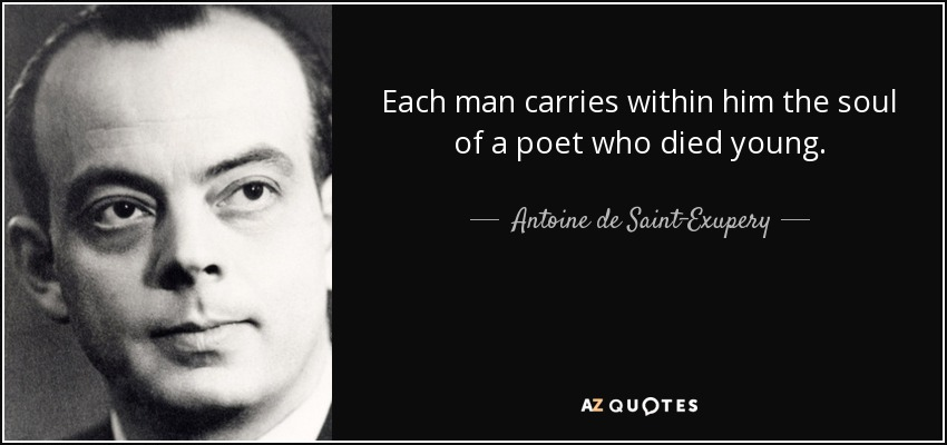 Each man carries within him the soul of a poet who died young. - Antoine de Saint-Exupery