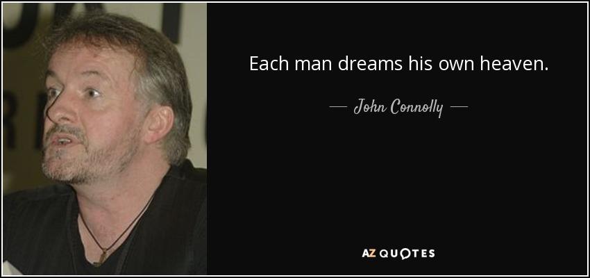 Each man dreams his own heaven. - John Connolly