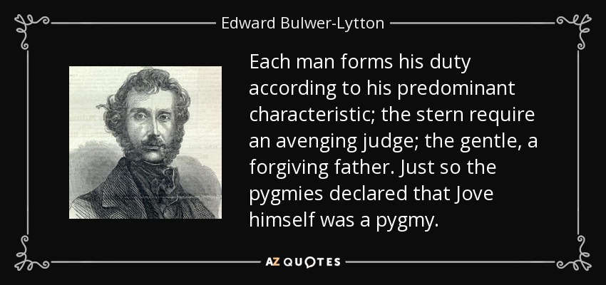 Each man forms his duty according to his predominant characteristic; the stern require an avenging judge; the gentle, a forgiving father. Just so the pygmies declared that Jove himself was a pygmy. - Edward Bulwer-Lytton, 1st Baron Lytton