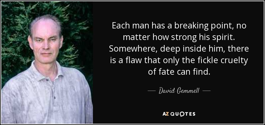 Each man has a breaking point, no matter how strong his spirit. Somewhere, deep inside him, there is a flaw that only the fickle cruelty of fate can find. - David Gemmell