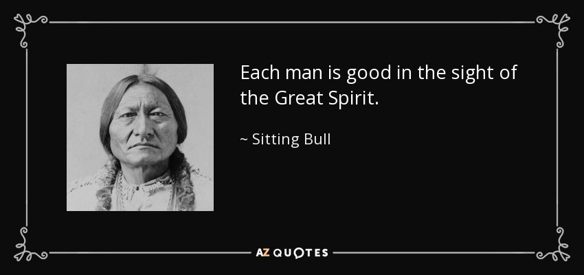 Each man is good in the sight of the Great Spirit. - Sitting Bull
